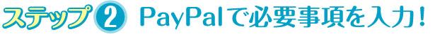 ステップ2 PayPalで必要事項を入力!